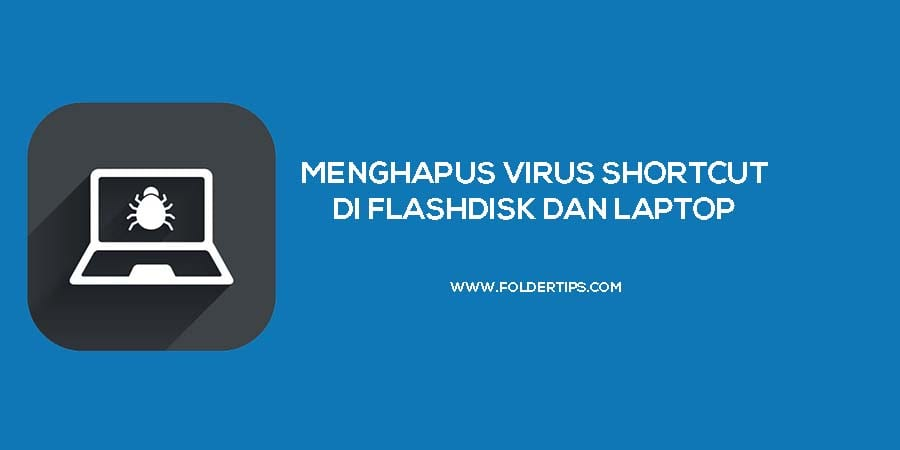 5 Cara Menghilangkan Virus Shortcut di Flashdisk / Laptop